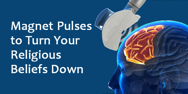Magnet Pulses (TMS) Turn Your Religious Beliefs Down