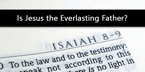 Isaiah 9:6, Is Jesus the Everlasting Father?