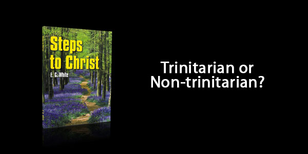 Steps to Christ by Ellen White – Trinitarian or Non-Trinitarian Book?