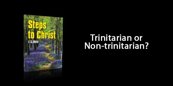 Steps to Christ by Ellen White – Trinitarian or Non-Trinitarian Book?