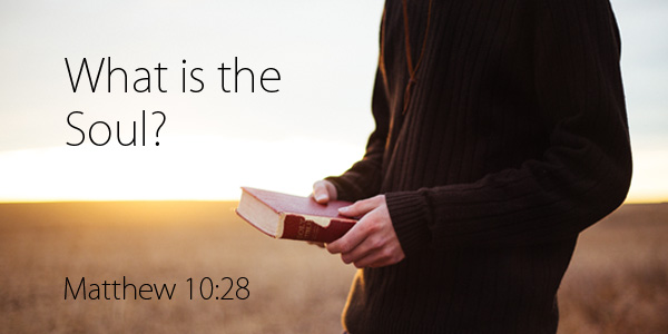 What is the Soul? (Matthew 10:28)